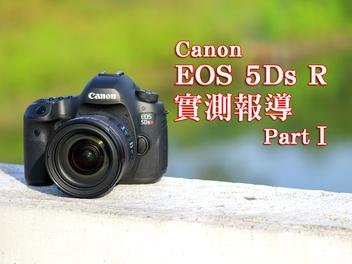 Canon EOS 5Ds R實測報導 Part Ⅰ!你駕馭得了這台高畫素巨獸!?
